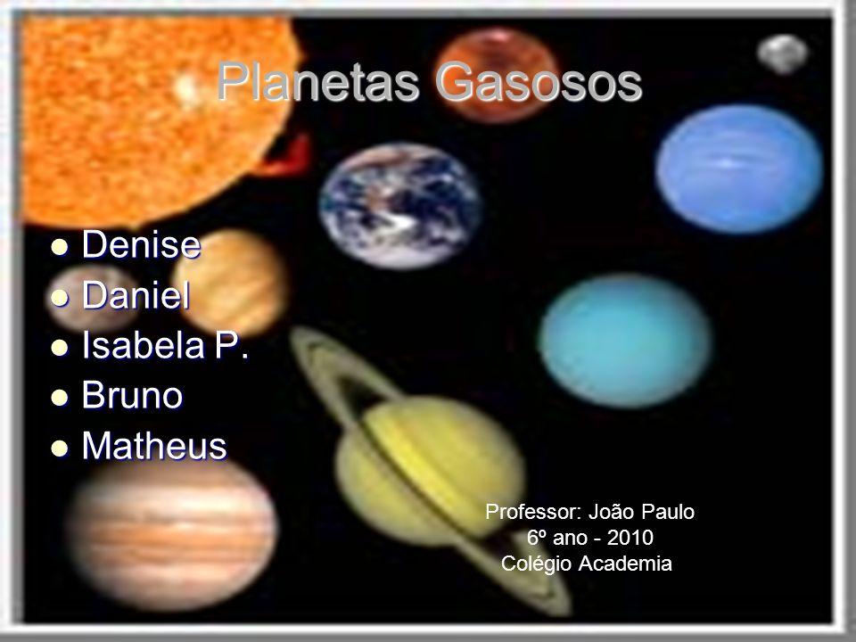 Planetas Gasosos Denise Daniel Isabela P. Bruno Matheus
