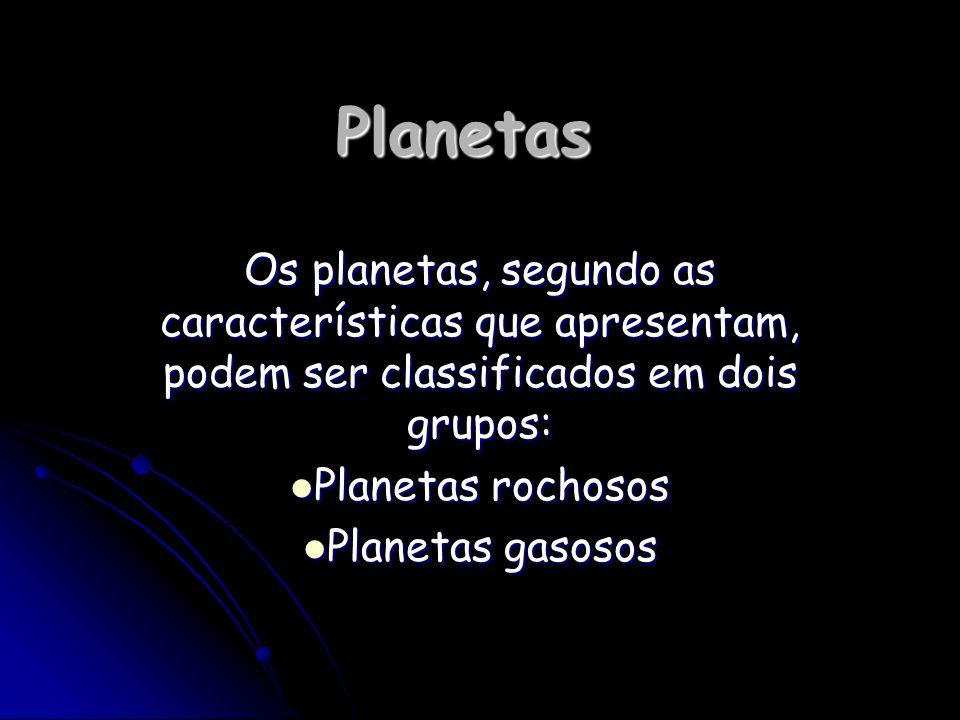 Planetas Os planetas, segundo as características que apresentam, podem ser classificados em dois grupos: