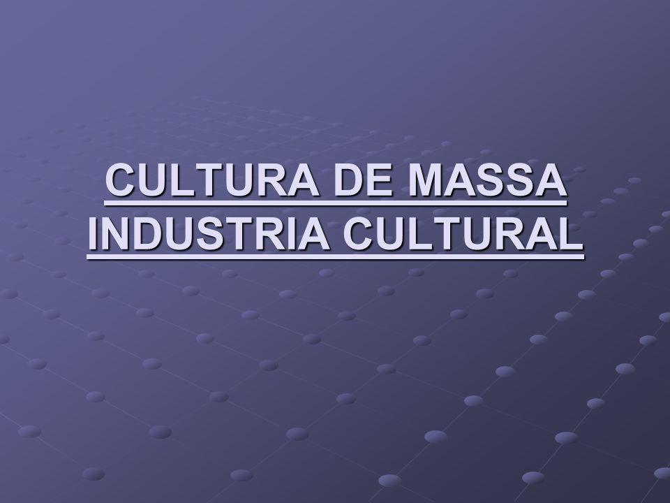 CULTURA DE MASSA INDUSTRIA CULTURAL