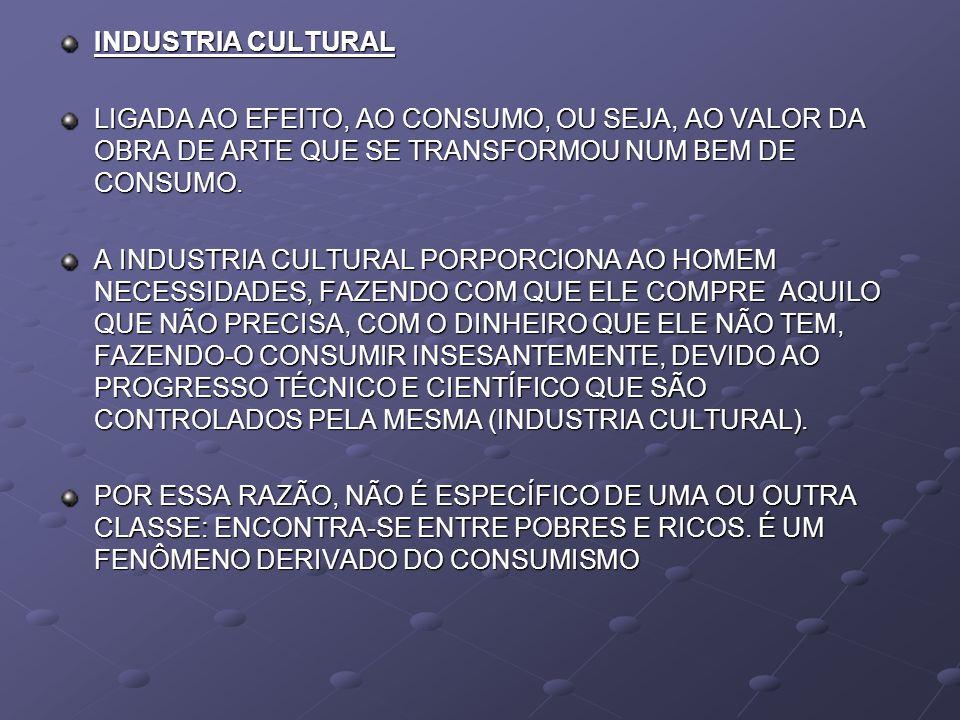 INDUSTRIA CULTURAL LIGADA AO EFEITO, AO CONSUMO, OU SEJA, AO VALOR DA OBRA DE ARTE QUE SE TRANSFORMOU NUM BEM DE CONSUMO.