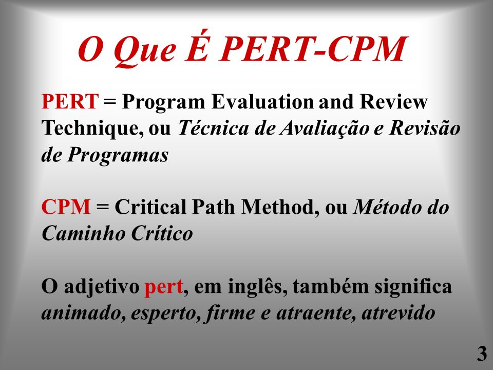 O Que É PERT-CPM PERT = Program Evaluation and Review Technique, ou Técnica de Avaliação e Revisão de Programas.