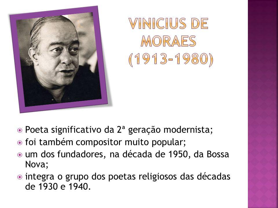 Vinicius de moraes (1913-1980) Poeta significativo da 2ª geração modernista; foi também compositor muito popular;