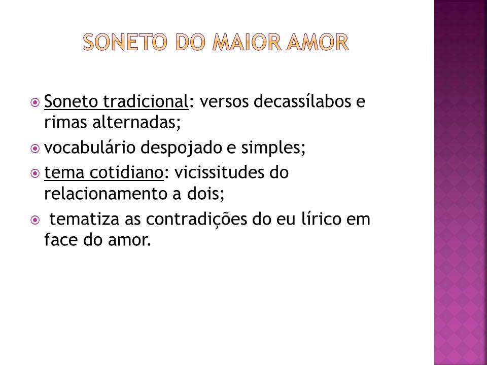 Soneto do maior amor Soneto tradicional: versos decassílabos e rimas alternadas; vocabulário despojado e simples;