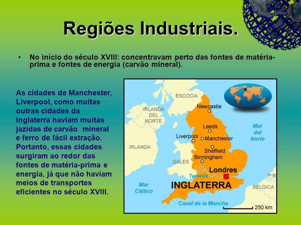 Regiões Industriais. No início do século XVIII: concentravam perto das fontes de matéria-prima e fontes de energia (carvão mineral).