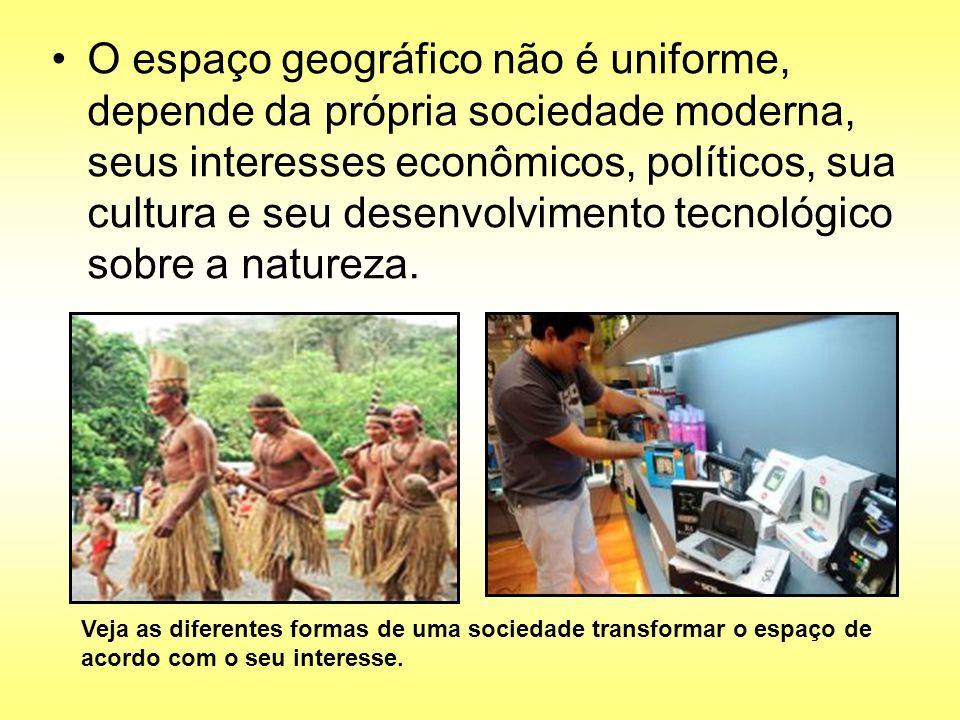 O espaço geográfico não é uniforme, depende da própria sociedade moderna, seus interesses econômicos, políticos, sua cultura e seu desenvolvimento tecnológico sobre a natureza.