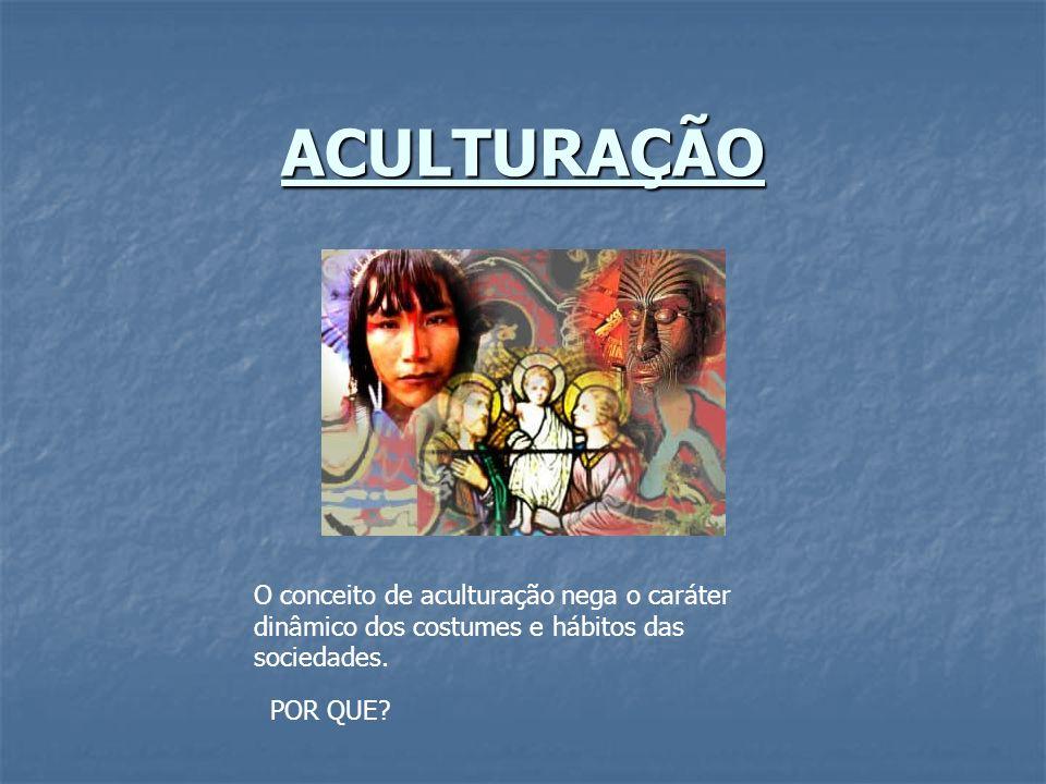 ACULTURAÇÃO O conceito de aculturação nega o caráter dinâmico dos costumes e hábitos das sociedades.