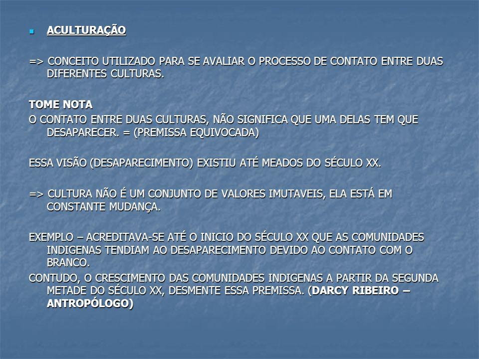 ACULTURAÇÃO => CONCEITO UTILIZADO PARA SE AVALIAR O PROCESSO DE CONTATO ENTRE DUAS DIFERENTES CULTURAS.