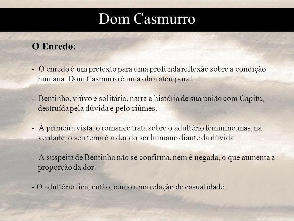 Dom Casmurro O Enredo: - O enredo é um pretexto para uma profunda reflexão sobre a condição. humana. Dom Casmurro é uma obra atemporal.
