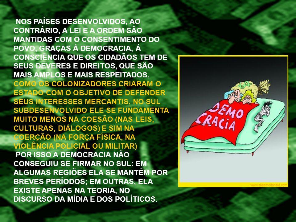 NOS PAÍSES DESENVOLVIDOS, AO CONTRÁRIO, A LEI E A ORDEM SÃO MANTIDAS COM O CONSENTIMENTO DO POVO, GRAÇAS À DEMOCRACIA, À CONSCIÊNCIA QUE OS CIDADÃOS TEM DE SEUS DEVERES E DIREITOS, QUE SÃO MAIS AMPLOS E MAIS RESPEITADOS.