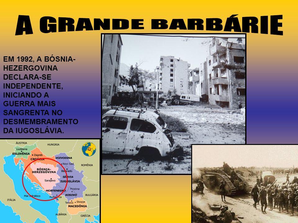 A GRANDE BARBÁRIE EM 1992, A BÓSNIA-HEZERGOVINA DECLARA-SE INDEPENDENTE, INICIANDO A GUERRA MAIS SANGRENTA NO DESMEMBRAMENTO DA IUGOSLÁVIA.