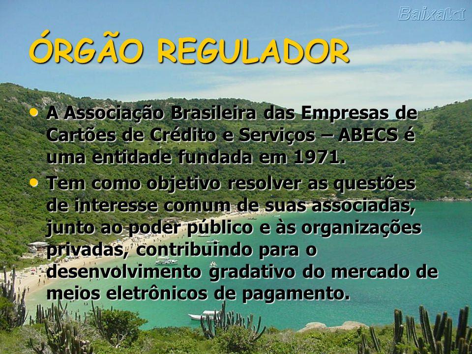 ÓRGÃO REGULADOR A Associação Brasileira das Empresas de Cartões de Crédito e Serviços – ABECS é uma entidade fundada em 1971.