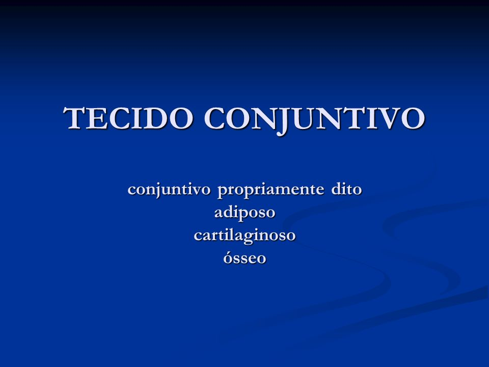 TECIDO CONJUNTIVO conjuntivo propriamente dito adiposo cartilaginoso ósseo