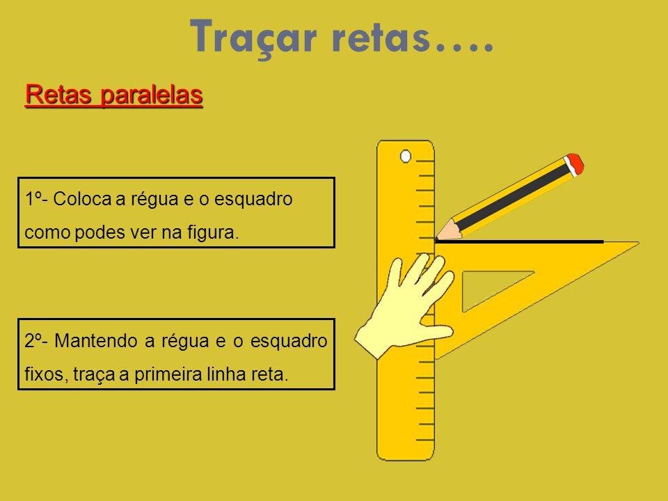 Traçar retas…. Retas paralelas 1º- Coloca a régua e o esquadro