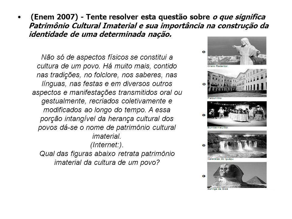 (Enem 2007) - Tente resolver esta questão sobre o que significa Patrimônio Cultural Imaterial e sua importância na construção da identidade de uma determinada nação.