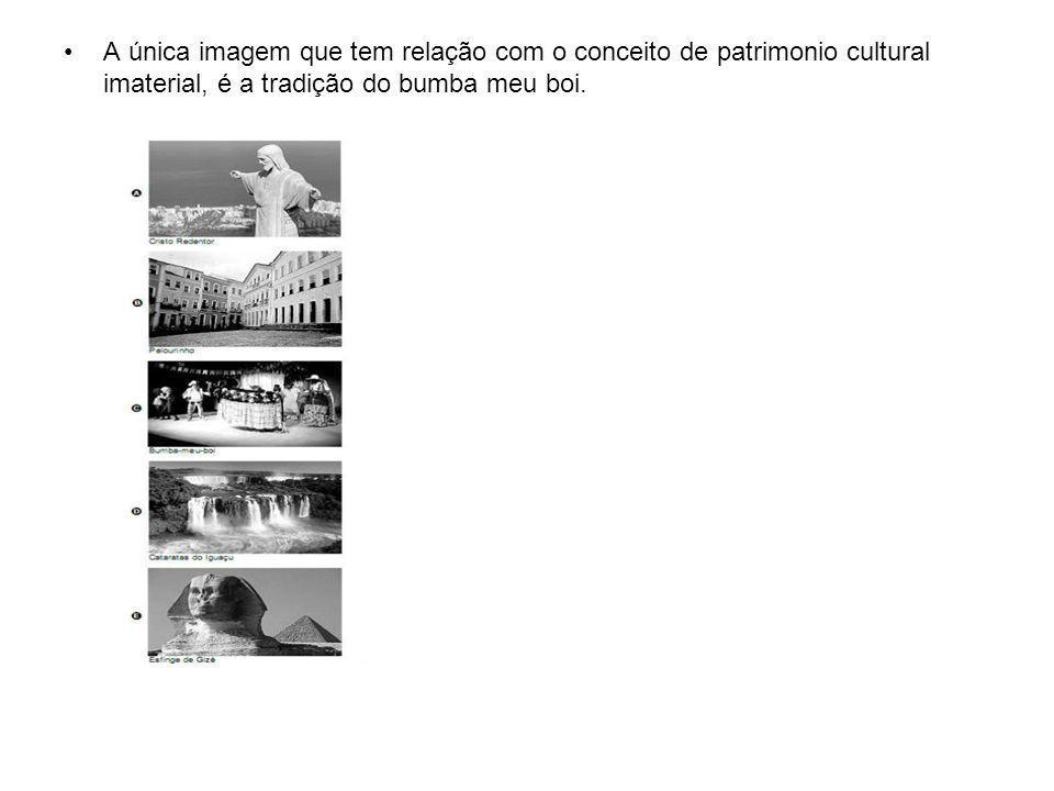 A única imagem que tem relação com o conceito de patrimonio cultural imaterial, é a tradição do bumba meu boi.