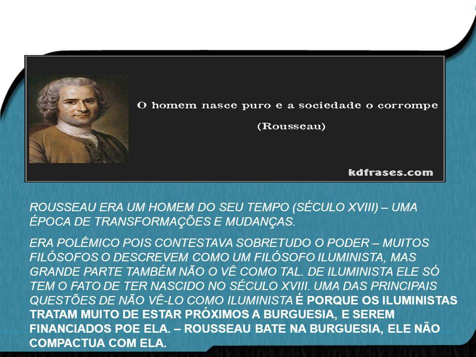 ROUSSEAU ERA UM HOMEM DO SEU TEMPO (SÉCULO XVIII) – UMA ÉPOCA DE TRANSFORMAÇÕES E MUDANÇAS.