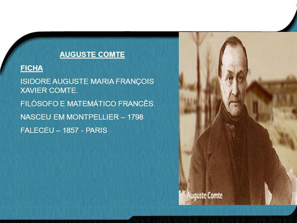 AUGUSTE COMTE FICHA. ISIDORE AUGUSTE MARIA FRANÇOIS XAVIER COMTE. FILÓSOFO E MATEMÁTICO FRANCÊS. NASCEU EM MONTPELLIER – 1798.