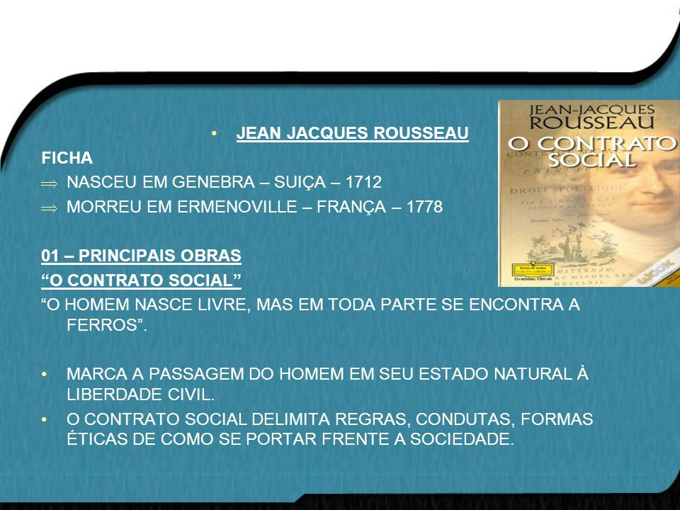 JEAN JACQUES ROUSSEAU FICHA. NASCEU EM GENEBRA – SUIÇA – 1712. MORREU EM ERMENOVILLE – FRANÇA – 1778.