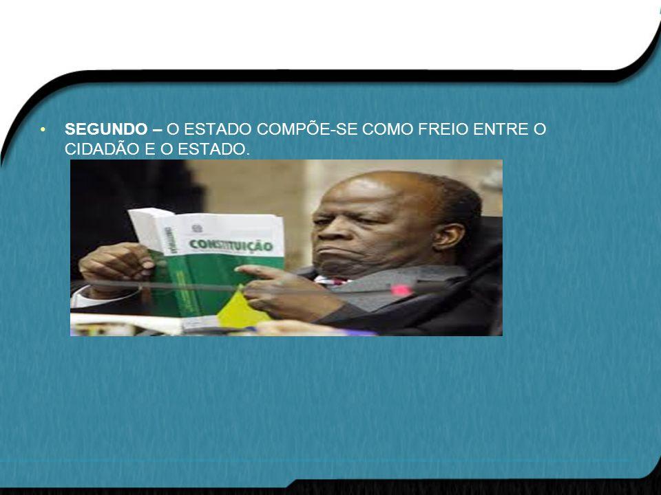 SEGUNDO – O ESTADO COMPÕE-SE COMO FREIO ENTRE O CIDADÃO E O ESTADO.