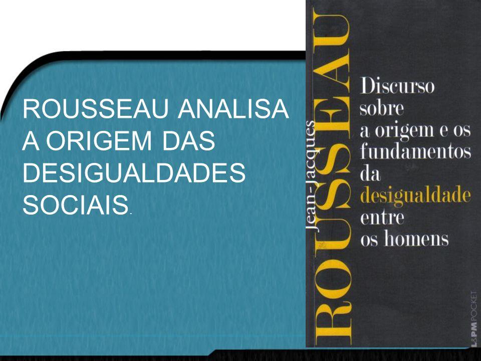ROUSSEAU ANALISA A ORIGEM DAS DESIGUALDADES SOCIAIS.