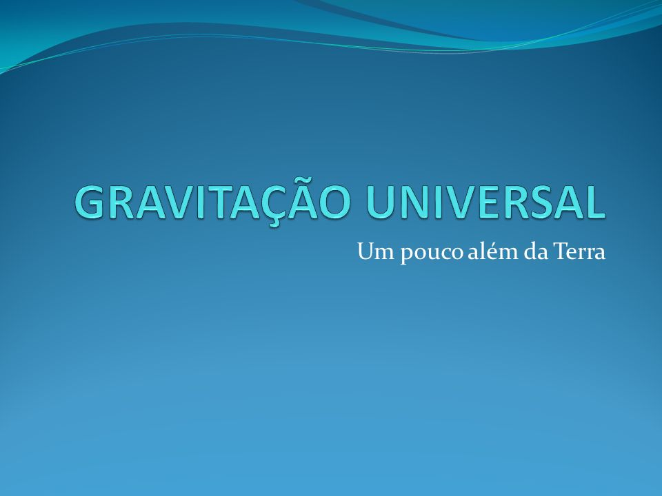 GRAVITAÇÃO UNIVERSAL Um pouco além da Terra