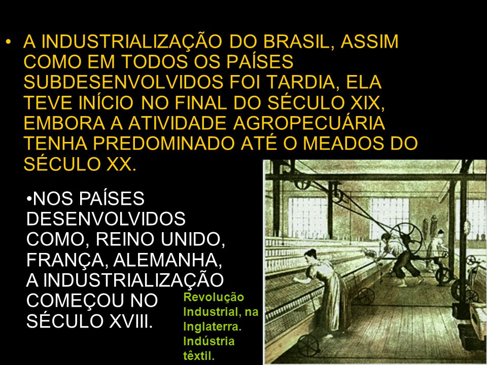 A INDUSTRIALIZAÇÃO DO BRASIL, ASSIM COMO EM TODOS OS PAÍSES SUBDESENVOLVIDOS FOI TARDIA, ELA TEVE INÍCIO NO FINAL DO SÉCULO XIX, EMBORA A ATIVIDADE AGROPECUÁRIA TENHA PREDOMINADO ATÉ O MEADOS DO SÉCULO XX.