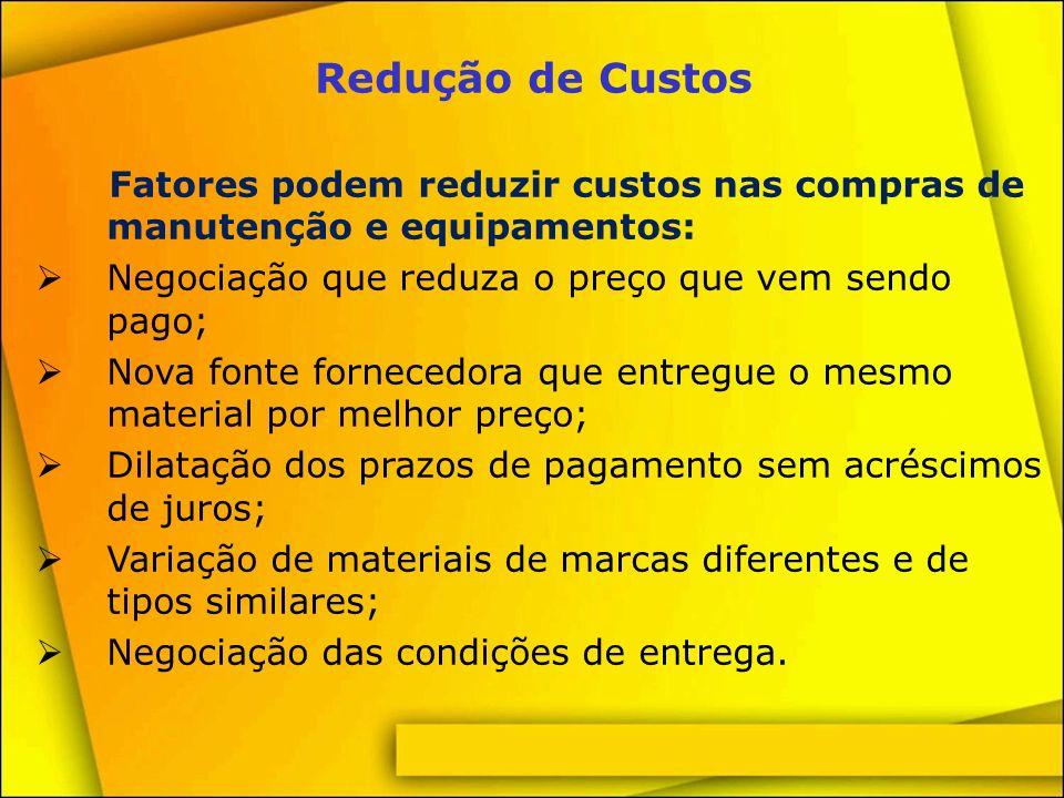 Redução de Custos Fatores podem reduzir custos nas compras de manutenção e equipamentos: Negociação que reduza o preço que vem sendo pago;