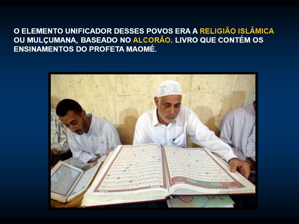 O ELEMENTO UNIFICADOR DESSES POVOS ERA A RELIGIÃO ISLÂMICA OU MULÇUMANA, BASEADO NO ALCORÃO.