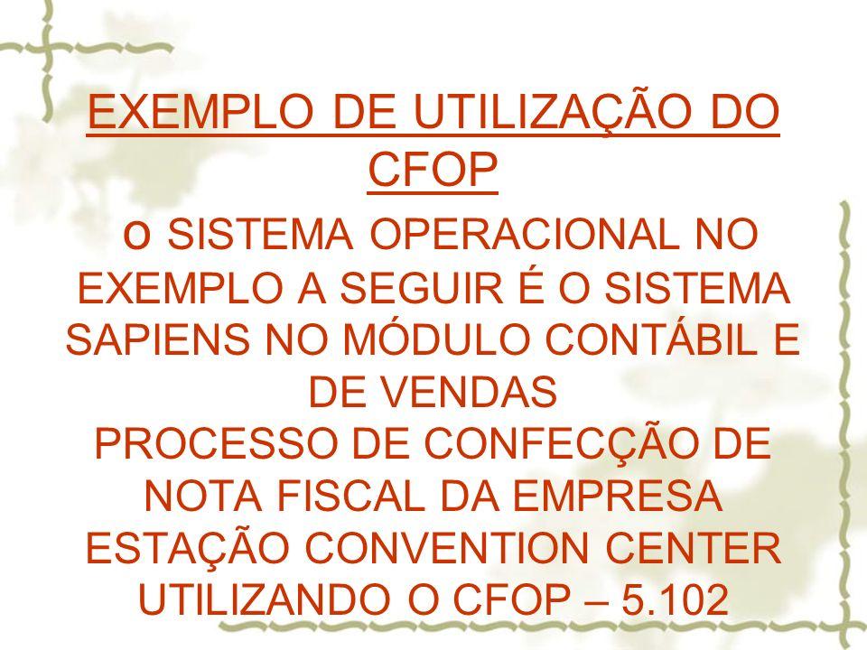 EXEMPLO DE UTILIZAÇÃO DO CFOP o SISTEMA OPERACIONAL NO EXEMPLO A SEGUIR É O SISTEMA SAPIENS NO MÓDULO CONTÁBIL E DE VENDAS PROCESSO DE CONFECÇÃO DE NOTA FISCAL DA EMPRESA ESTAÇÃO CONVENTION CENTER UTILIZANDO O CFOP – 5.102