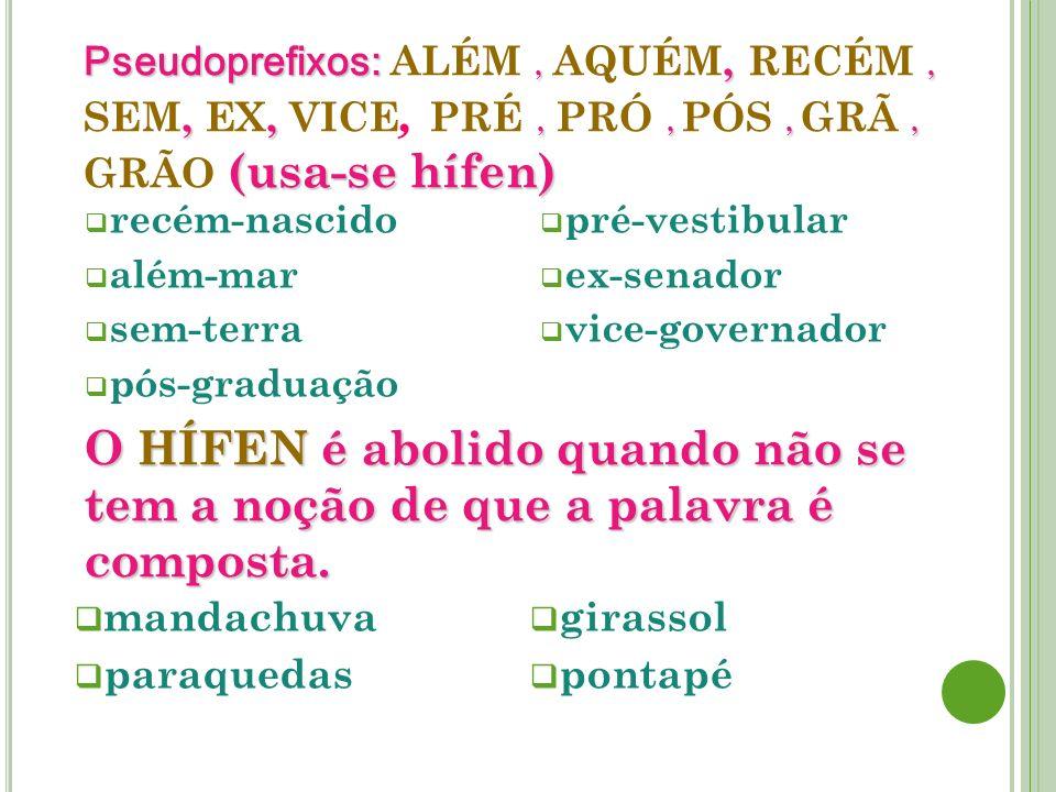 Pseudoprefixos: ALÉM , AQUÉM, RECÉM , SEM, EX, VICE, PRÉ , PRÓ , PÓS , GRÃ , GRÃO (usa-se hífen)