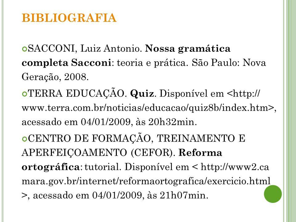 BIBLIOGRAFIA SACCONI, Luiz Antonio. Nossa gramática completa Sacconi: teoria e prática. São Paulo: Nova Geração, 2008.