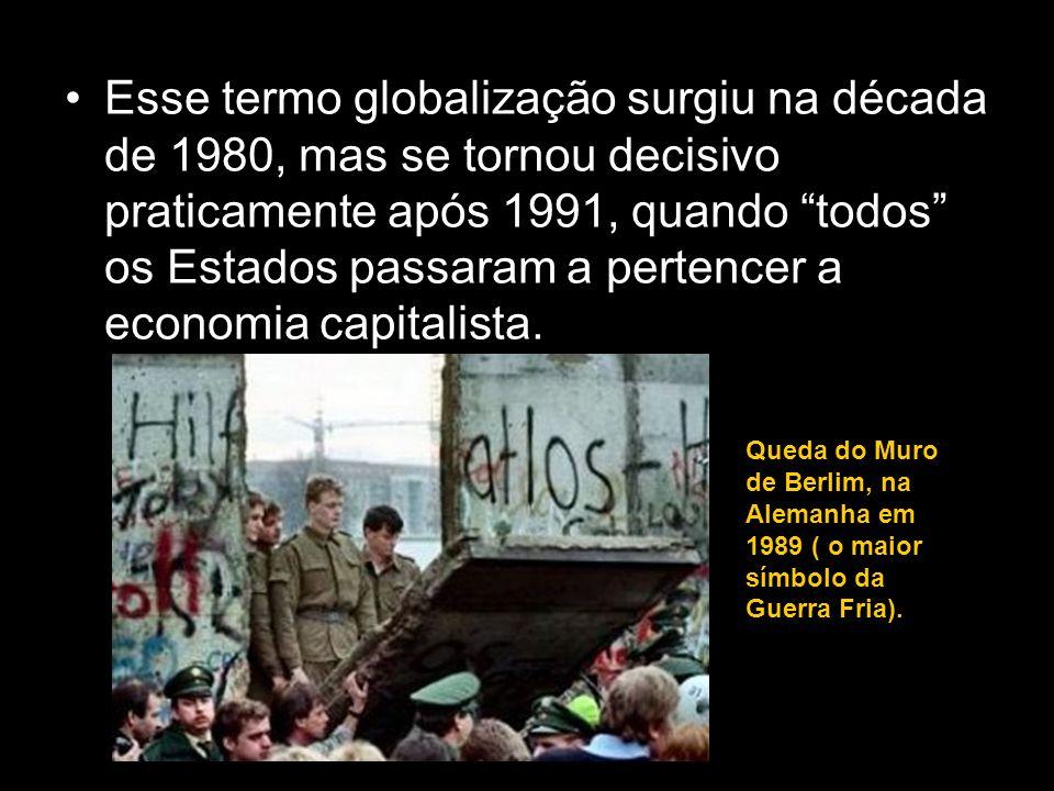 Esse termo globalização surgiu na década de 1980, mas se tornou decisivo praticamente após 1991, quando todos os Estados passaram a pertencer a economia capitalista.
