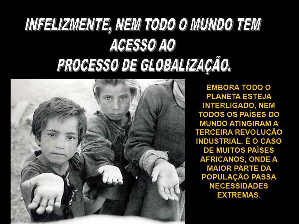 INFELIZMENTE, NEM TODO O MUNDO TEM ACESSO AO PROCESSO DE GLOBALIZAÇÃO.