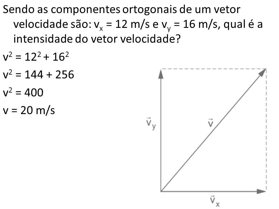 Sendo as componentes ortogonais de um vetor velocidade são: vx = 12 m/s e vy = 16 m/s, qual é a intensidade do vetor velocidade.