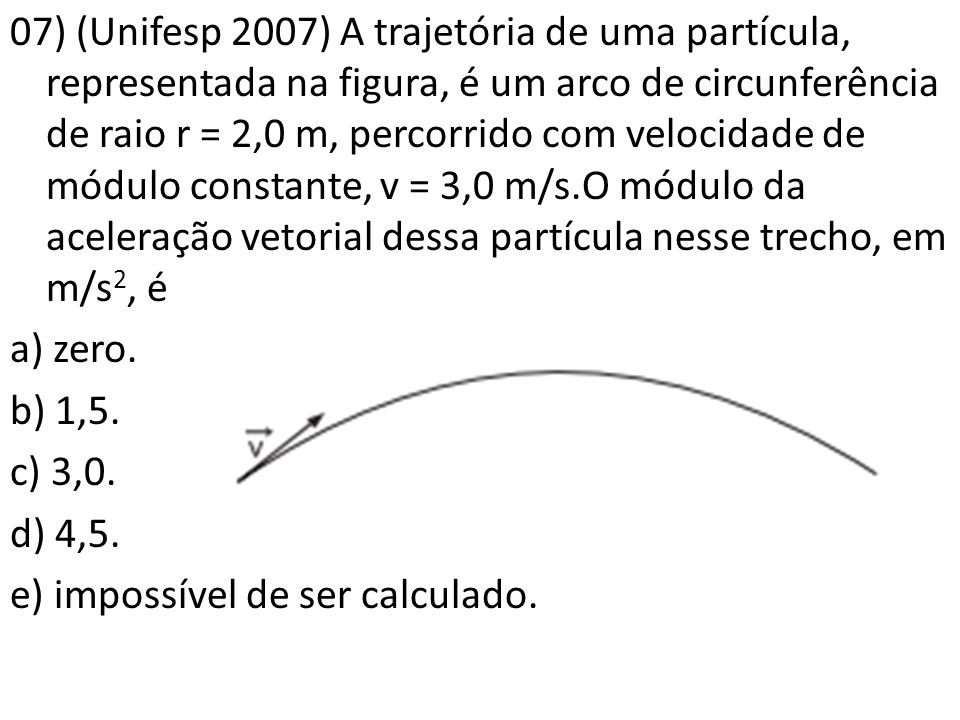 07) (Unifesp 2007) A trajetória de uma partícula, representada na figura, é um arco de circunferência de raio r = 2,0 m, percorrido com velocidade de módulo constante, v = 3,0 m/s.O módulo da aceleração vetorial dessa partícula nesse trecho, em m/s2, é a) zero.