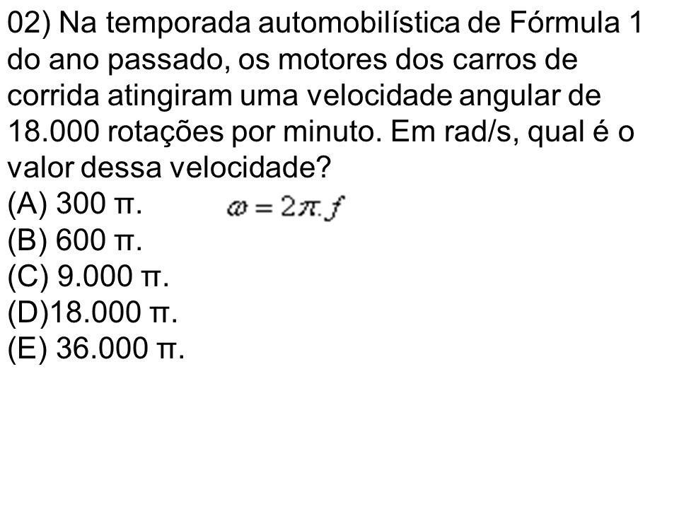 02) Na temporada automobilística de Fórmula 1 do ano passado, os motores dos carros de corrida atingiram uma velocidade angular de 18.000 rotações por minuto. Em rad/s, qual é o valor dessa velocidade