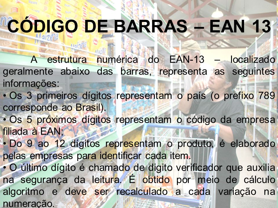 CÓDIGO DE BARRAS – EAN 13A estrutura numérica do EAN-13 – localizado geralmente abaixo das barras, representa as seguintes informações: