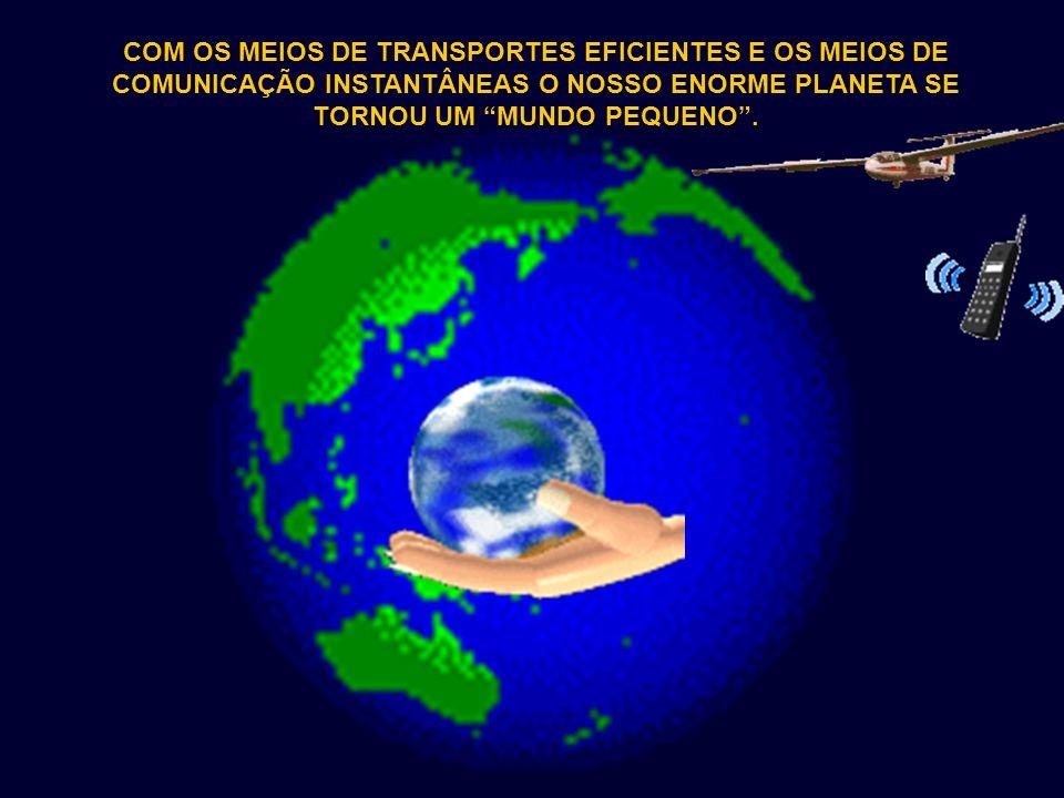 COM OS MEIOS DE TRANSPORTES EFICIENTES E OS MEIOS DE COMUNICAÇÃO INSTANTÂNEAS O NOSSO ENORME PLANETA SE TORNOU UM MUNDO PEQUENO .