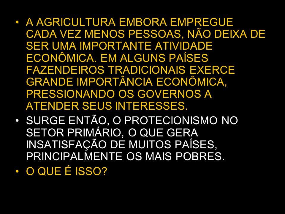 A AGRICULTURA EMBORA EMPREGUE CADA VEZ MENOS PESSOAS, NÃO DEIXA DE SER UMA IMPORTANTE ATIVIDADE ECONÔMICA. EM ALGUNS PAÍSES FAZENDEIROS TRADICIONAIS EXERCE GRANDE IMPORTÂNCIA ECONÔMICA, PRESSIONANDO OS GOVERNOS A ATENDER SEUS INTERESSES.