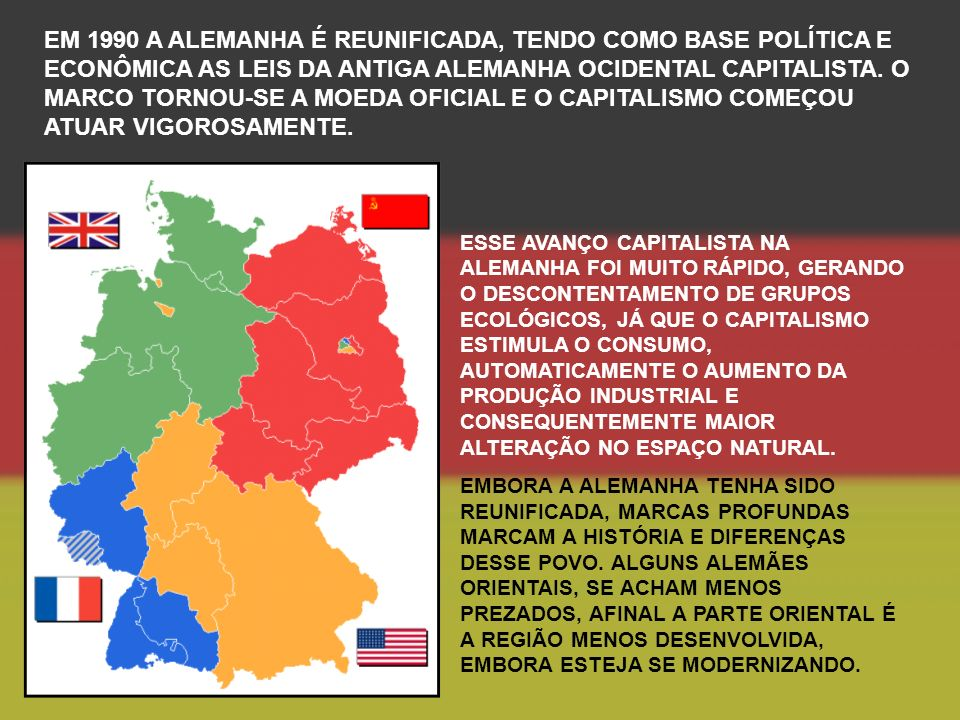 EM 1990 A ALEMANHA É REUNIFICADA, TENDO COMO BASE POLÍTICA E ECONÔMICA AS LEIS DA ANTIGA ALEMANHA OCIDENTAL CAPITALISTA. O MARCO TORNOU-SE A MOEDA OFICIAL E O CAPITALISMO COMEÇOU ATUAR VIGOROSAMENTE.