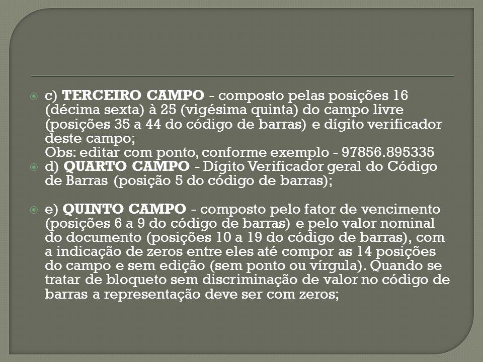 c) TERCEIRO CAMPO - composto pelas posições 16 (décima sexta) à 25 (vigésima quinta) do campo livre (posições 35 a 44 do código de barras) e dígito verificador deste campo; Obs: editar com ponto, conforme exemplo - 97856.895335