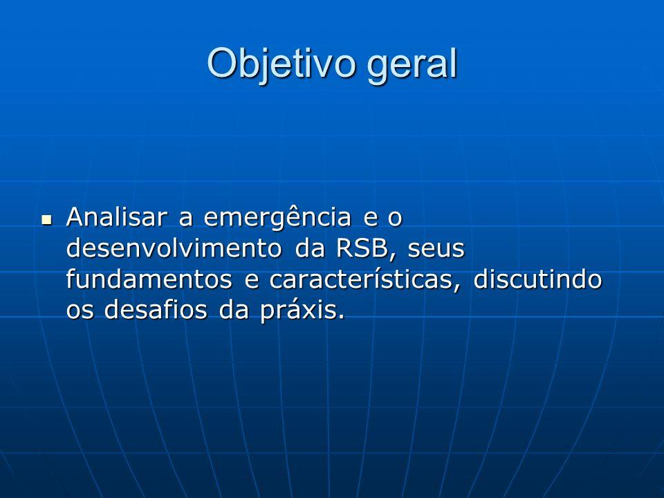 Objetivo geral Analisar a emergência e o desenvolvimento da RSB, seus fundamentos e características, discutindo os desafios da práxis.