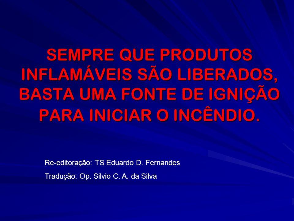 SEMPRE QUE PRODUTOS INFLAMÁVEIS SÃO LIBERADOS, BASTA UMA FONTE DE IGNIÇÃO PARA INICIAR O INCÊNDIO.