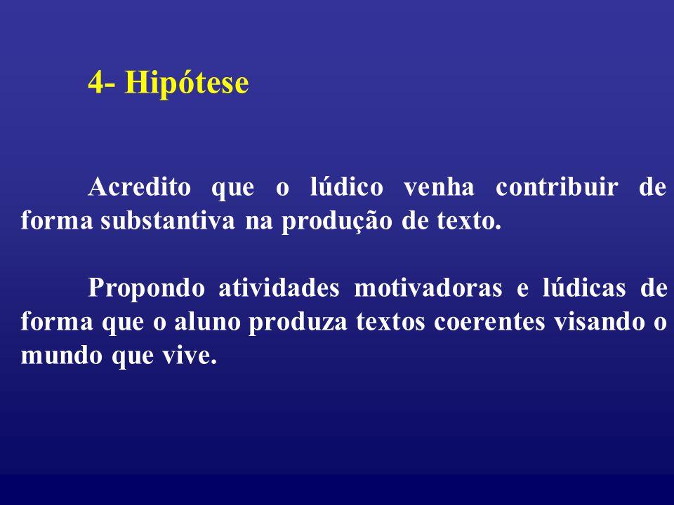 4- Hipótese Acredito que o lúdico venha contribuir de forma substantiva na produção de texto.