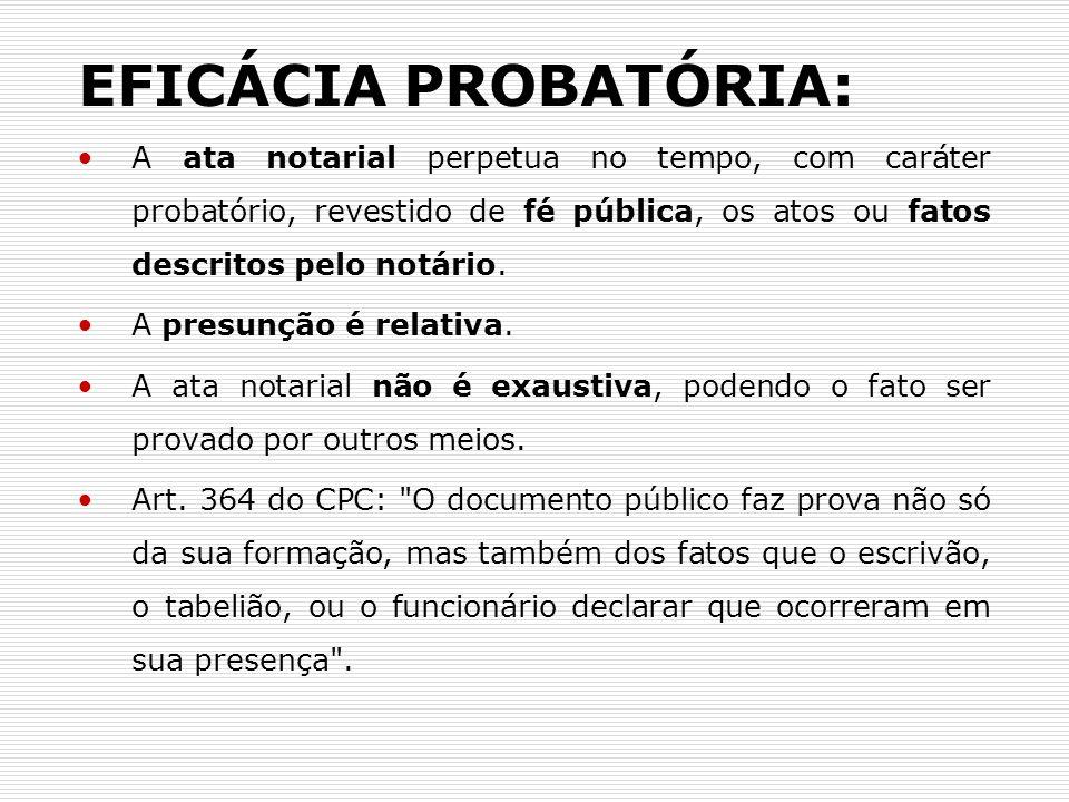 EFICÁCIA PROBATÓRIA: A ata notarial perpetua no tempo, com caráter probatório, revestido de fé pública, os atos ou fatos descritos pelo notário.
