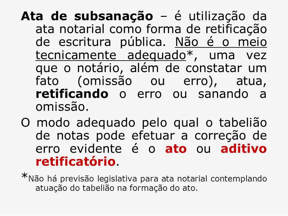 Ata de subsanação – é utilização da ata notarial como forma de retificação de escritura pública. Não é o meio tecnicamente adequado*, uma vez que o notário, além de constatar um fato (omissão ou erro), atua, retificando o erro ou sanando a omissão.