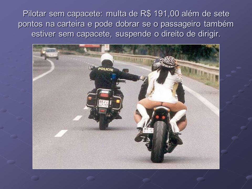 Pilotar sem capacete: multa de R$ 191,00 além de sete pontos na carteira e pode dobrar se o passageiro também estiver sem capacete, suspende o direito de dirigir.