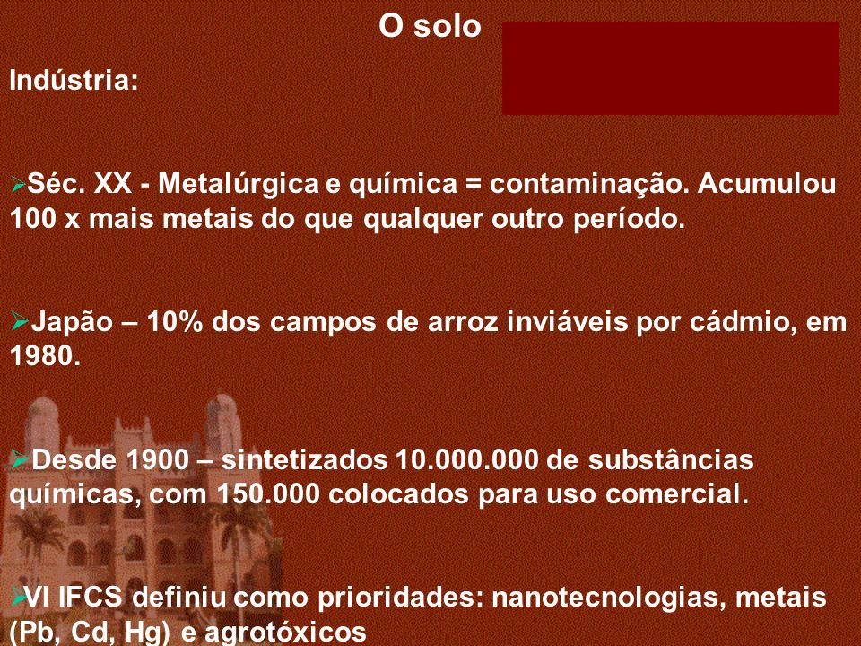 O solo Indústria: Séc. XX - Metalúrgica e química = contaminação. Acumulou 100 x mais metais do que qualquer outro período.
