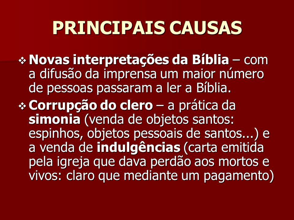 PRINCIPAIS CAUSAS Novas interpretações da Bíblia – com a difusão da imprensa um maior número de pessoas passaram a ler a Bíblia.