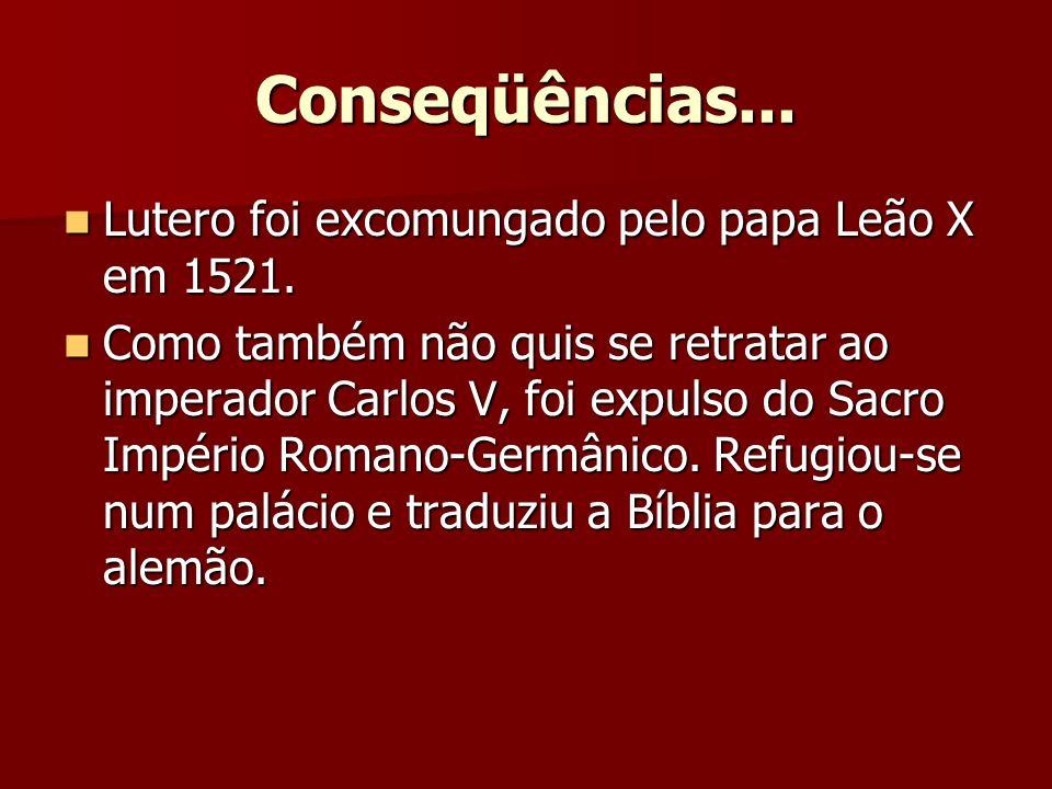 Conseqüências... Lutero foi excomungado pelo papa Leão X em 1521.